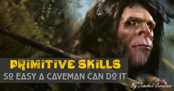 Primitive skills – So Easy a Caveman Can Do It